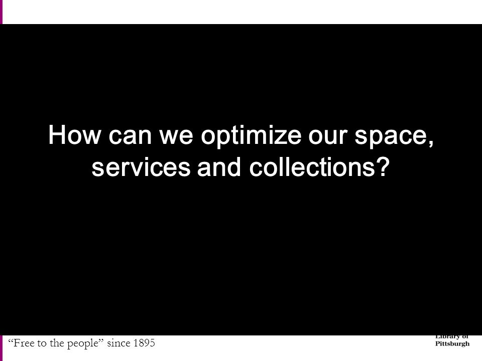 """Free to the people"" since 1895 How can we optimize our space, services and collections?"