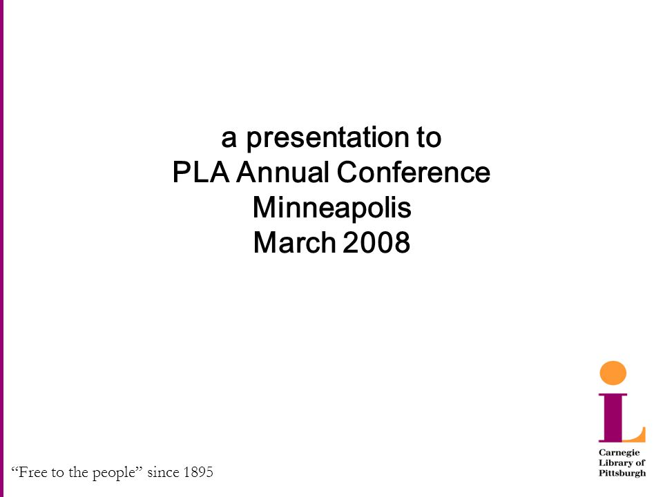 """Free to the people"" since 1895 a presentation to PLA Annual Conference Minneapolis March 2008"