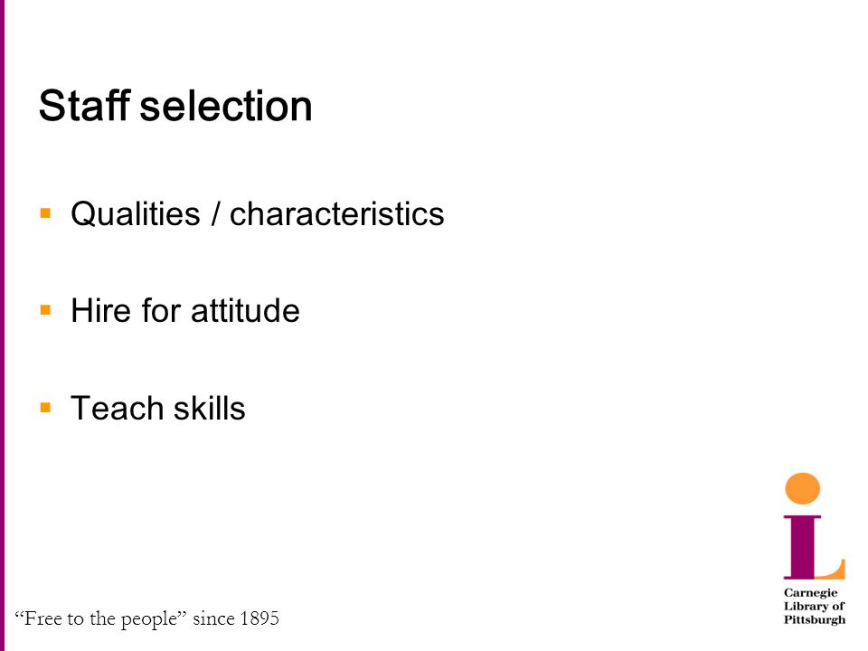 """Free to the people"" since 1895 Staff selection  Qualities / characteristics  Hire for attitude  Teach skills"