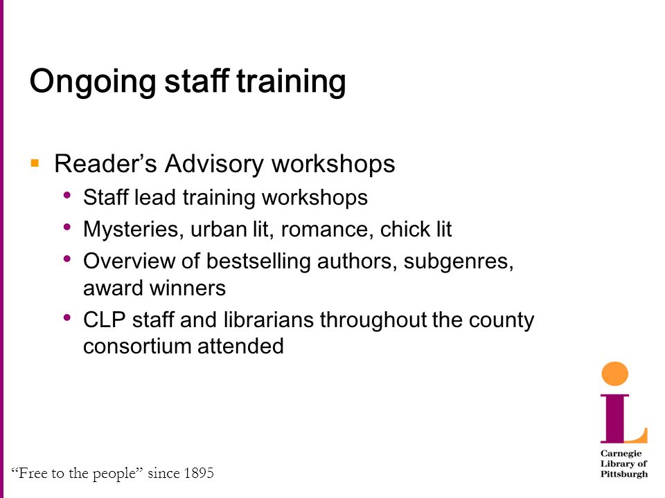 Free to the people since 1895 Ongoing staff training  Reader's Advisory workshops Staff lead training workshops Mysteries, urban lit, romance, chick lit Overview of bestselling authors, subgenres, award winners CLP staff and librarians throughout the county consortium attended