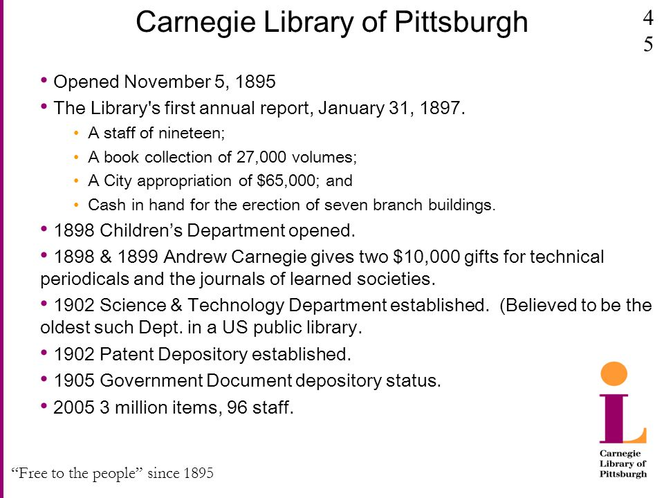 """Free to the people"" since 1895 Carnegie Library of Pittsburgh Opened November 5, 1895 The Library's first annual report, January 31, 1897. A staff of"