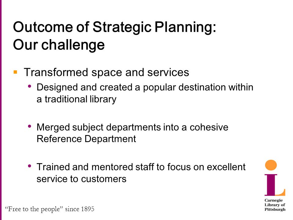 """Free to the people"" since 1895 Outcome of Strategic Planning: Our challenge  Transformed space and services Designed and created a popular destinati"