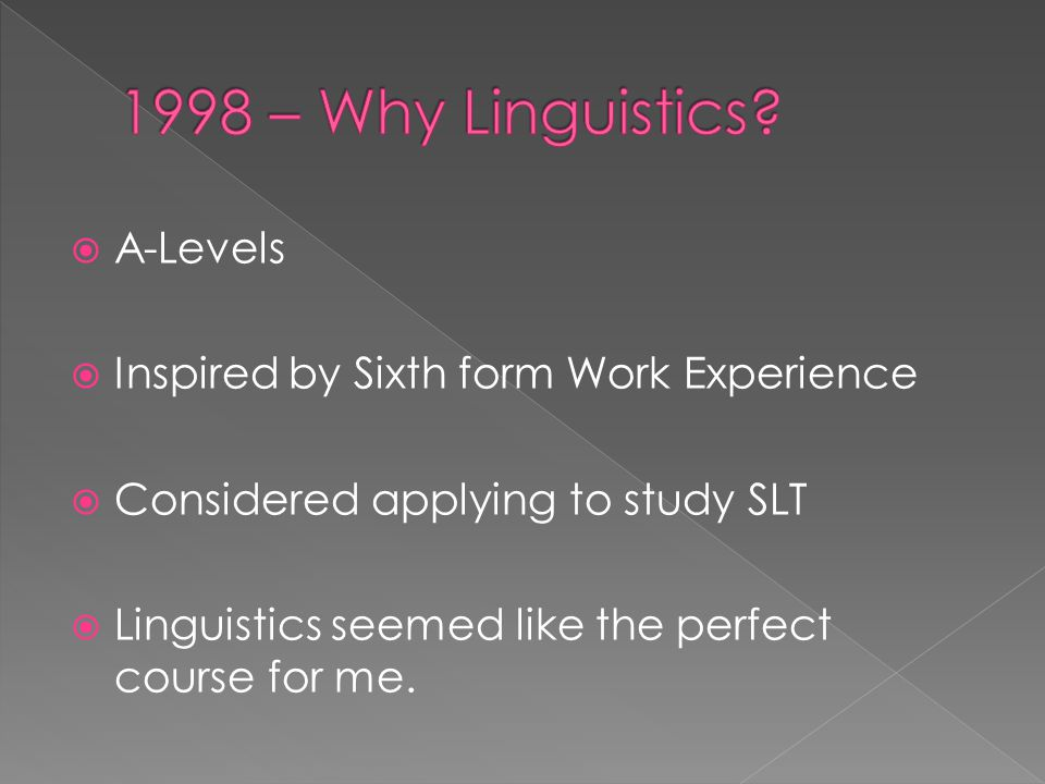 A-Levels  Inspired by Sixth form Work Experience  Considered applying to study SLT  Linguistics seemed like the perfect course for me.