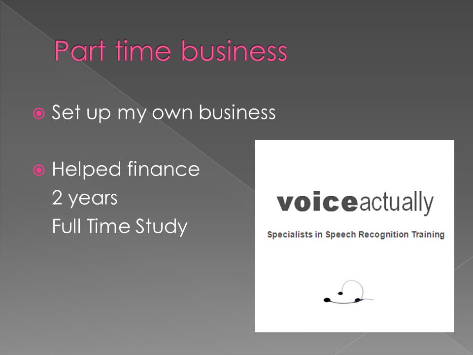  Set up my own business  Helped finance 2 years Full Time Study
