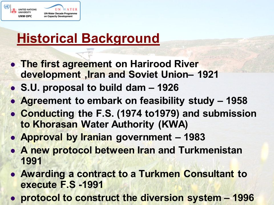 Historical Background The first agreement on Harirood River development,Iran and Soviet Union– 1921 S.U. proposal to build dam – 1926 Agreement to emb