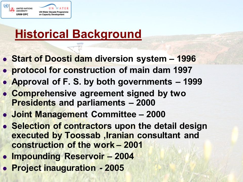 Historical Background Start of Doosti dam diversion system – 1996 protocol for construction of main dam 1997 Approval of F. S. by both governments – 1