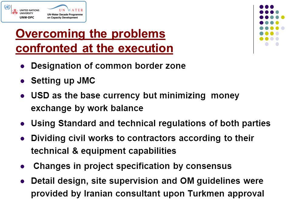 Overcoming the problems confronted at the execution Designation of common border zone Setting up JMC USD as the base currency but minimizing money exchange by work balance Using Standard and technical regulations of both parties Dividing civil works to contractors according to their technical & equipment capabilities Changes in project specification by consensus Detail design, site supervision and OM guidelines were provided by Iranian consultant upon Turkmen approval