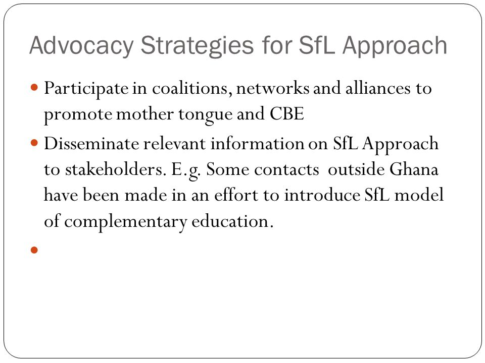 Advocacy Strategies for SfL Approach Participate in coalitions, networks and alliances to promote mother tongue and CBE Disseminate relevant information on SfL Approach to stakeholders.