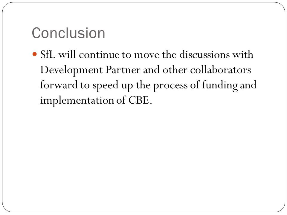Conclusion SfL will continue to move the discussions with Development Partner and other collaborators forward to speed up the process of funding and i