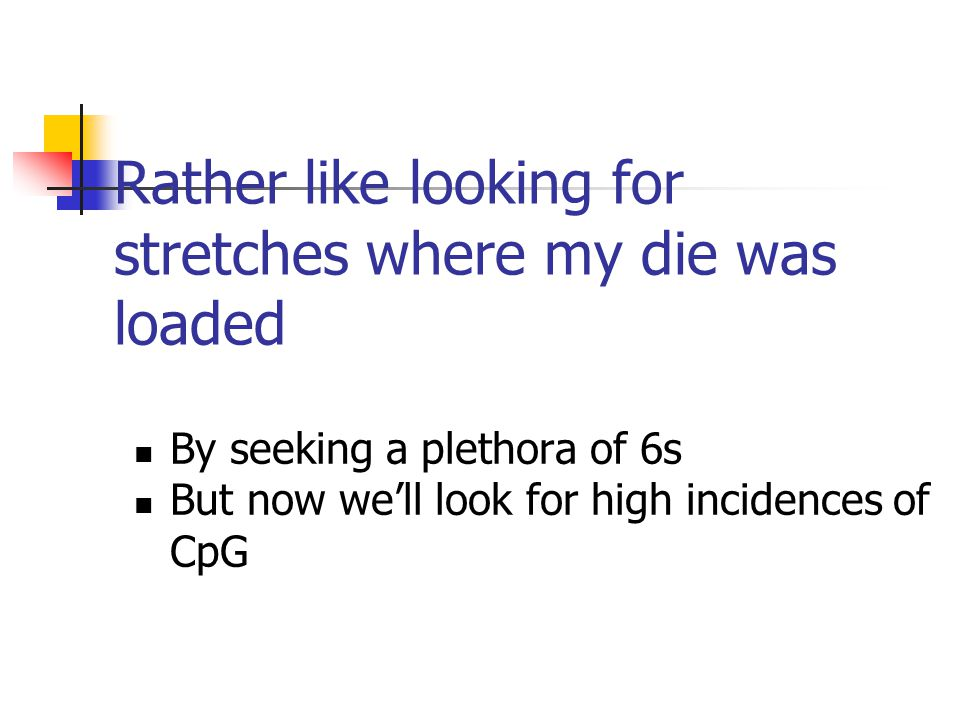 Rather like looking for stretches where my die was loaded By seeking a plethora of 6s But now we'll look for high incidences of CpG