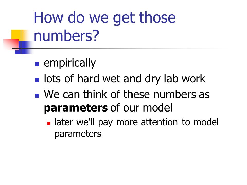How do we get those numbers? empirically lots of hard wet and dry lab work We can think of these numbers as parameters of our model later we'll pay mo