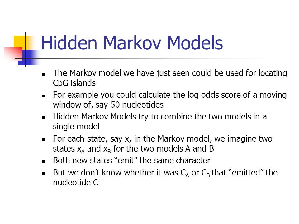 Hidden Markov Models The Markov model we have just seen could be used for locating CpG islands For example you could calculate the log odds score of a moving window of, say 50 nucleotides Hidden Markov Models try to combine the two models in a single model For each state, say x, in the Markov model, we imagine two states x A and x B for the two models A and B Both new states emit the same character But we don't know whether it was C A or C B that emitted the nucleotide C