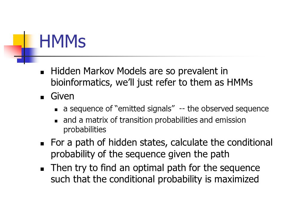 HMMs Hidden Markov Models are so prevalent in bioinformatics, we'll just refer to them as HMMs Given a sequence of emitted signals -- the observed sequence and a matrix of transition probabilities and emission probabilities For a path of hidden states, calculate the conditional probability of the sequence given the path Then try to find an optimal path for the sequence such that the conditional probability is maximized
