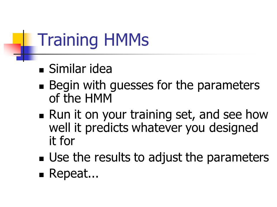 Training HMMs Similar idea Begin with guesses for the parameters of the HMM Run it on your training set, and see how well it predicts whatever you designed it for Use the results to adjust the parameters Repeat...