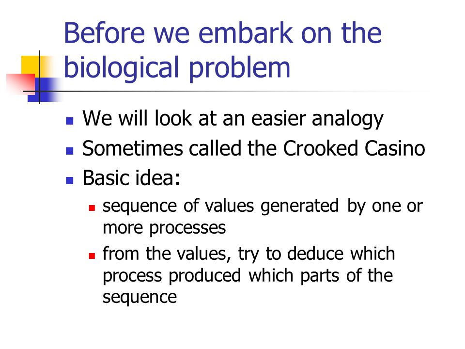 Before we embark on the biological problem We will look at an easier analogy Sometimes called the Crooked Casino Basic idea: sequence of values generated by one or more processes from the values, try to deduce which process produced which parts of the sequence