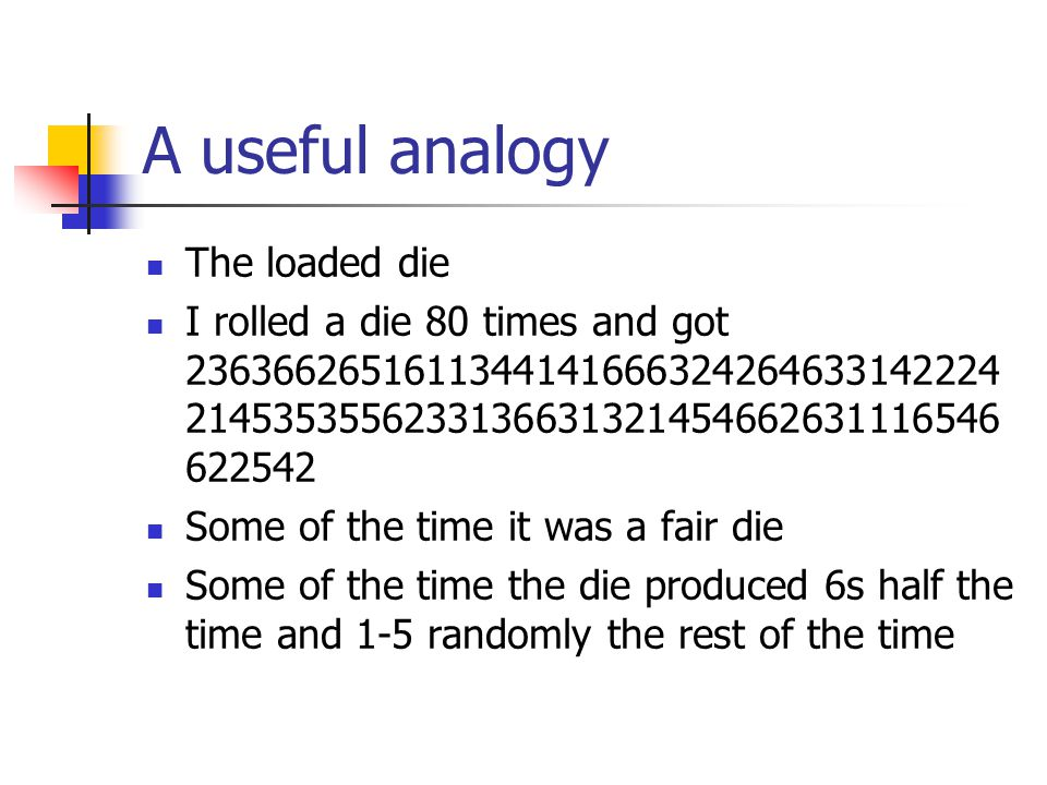 A useful analogy The loaded die I rolled a die 80 times and got 2363662651611344141666324264633142224 2145353556233136631321454662631116546 622542 Som