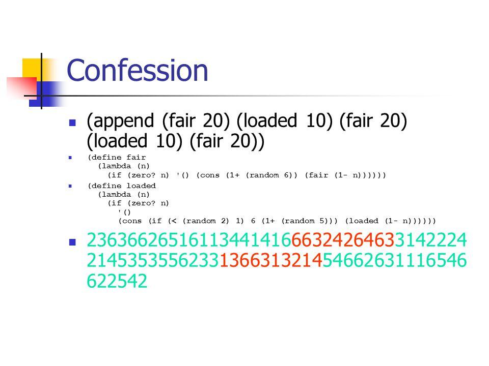 Confession (append (fair 20) (loaded 10) (fair 20) (loaded 10) (fair 20)) (define fair (lambda (n) (if (zero? n) '() (cons (1+ (random 6)) (fair (1- n
