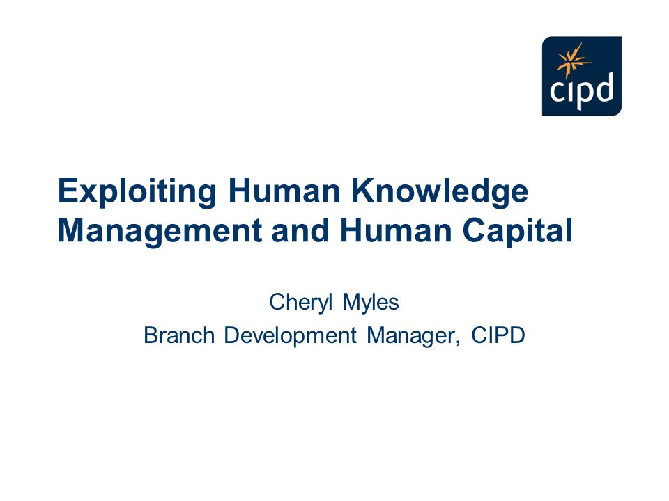 Exploiting Human Knowledge Management and Human Capital Cheryl Myles Branch Development Manager, CIPD