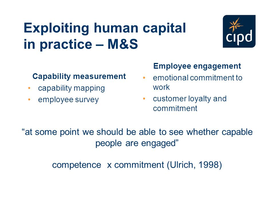 Exploiting human capital in practice – M&S Capability measurement capability mapping employee survey Employee engagement emotional commitment to work customer loyalty and commitment at some point we should be able to see whether capable people are engaged competence x commitment (Ulrich, 1998)