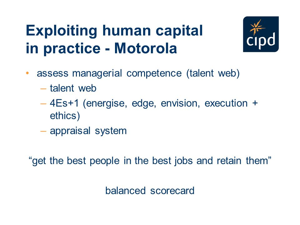 Exploiting human capital in practice - Motorola assess managerial competence (talent web) –talent web –4Es+1 (energise, edge, envision, execution + ethics) –appraisal system get the best people in the best jobs and retain them balanced scorecard