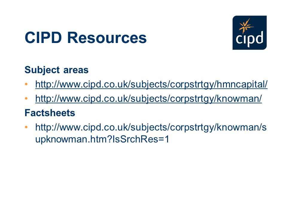 CIPD Resources Subject areas http://www.cipd.co.uk/subjects/corpstrtgy/hmncapital/ http://www.cipd.co.uk/subjects/corpstrtgy/knowman/ Factsheets http://www.cipd.co.uk/subjects/corpstrtgy/knowman/s upknowman.htm IsSrchRes=1