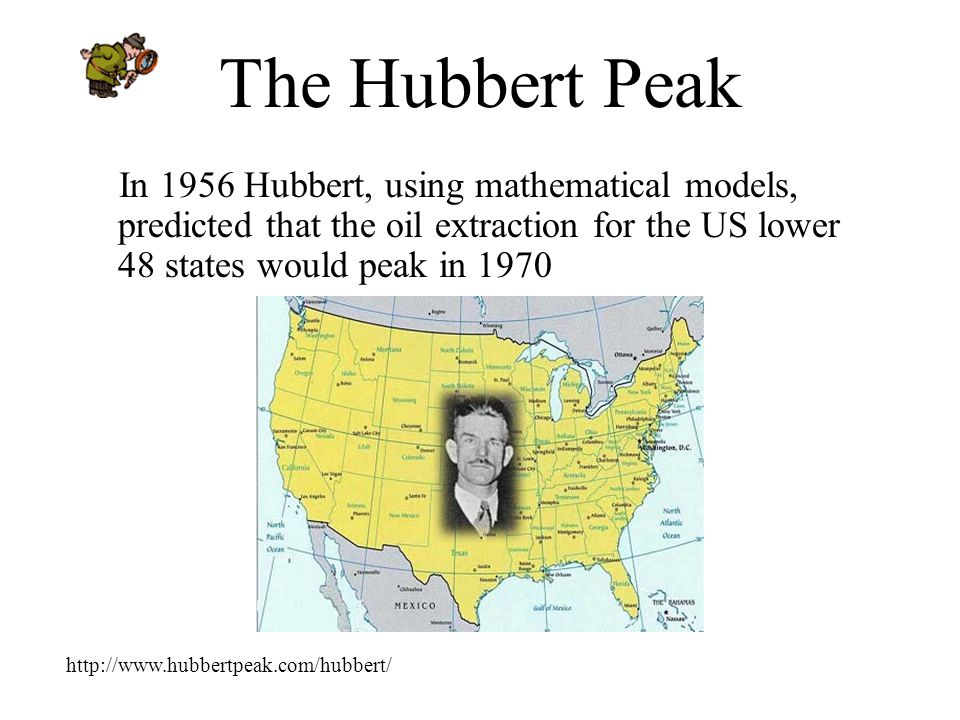 The Hubbert Peak In 1956 Hubbert, using mathematical models, predicted that the oil extraction for the US lower 48 states would peak in 1970 http://www.hubbertpeak.com/hubbert/