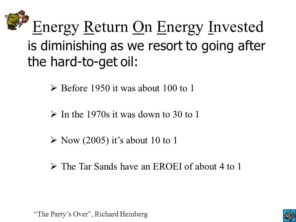 Energy Return On Energy Invested  Before 1950 it was about 100 to 1  In the 1970s it was down to 30 to 1  Now (2005) it's about 10 to 1  The Tar Sands have an EROEI of about 4 to 1 The Party's Over , Richard Heinberg is diminishing as we resort to going after the hard-to-get oil: