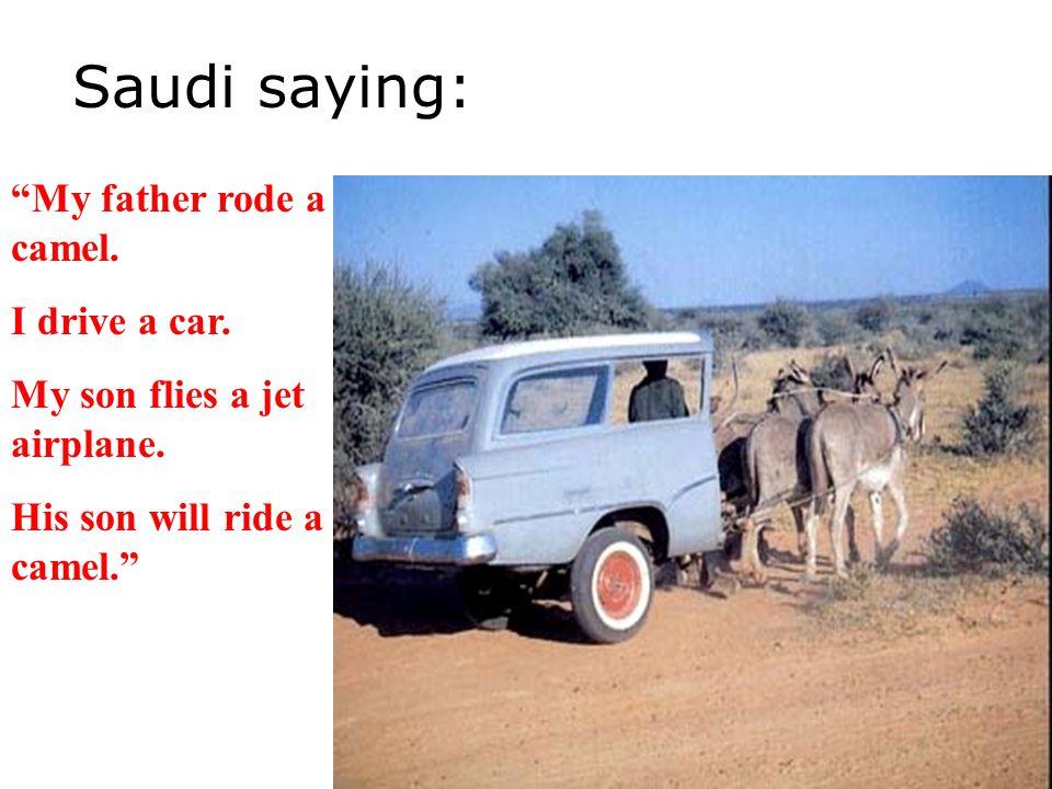 Saudi saying: My father rode a camel. I drive a car.
