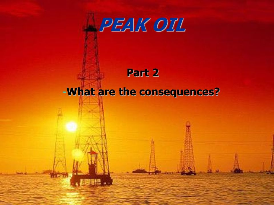 PEAK OIL Part 2 Part 2 -What are the consequences