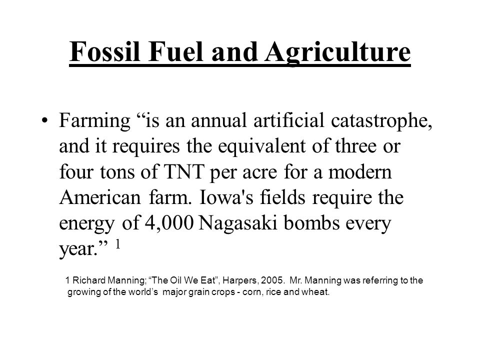 Farming is an annual artificial catastrophe, and it requires the equivalent of three or four tons of TNT per acre for a modern American farm.