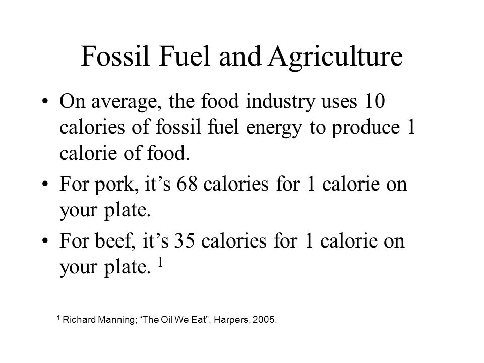 Fossil Fuel and Agriculture On average, the food industry uses 10 calories of fossil fuel energy to produce 1 calorie of food.