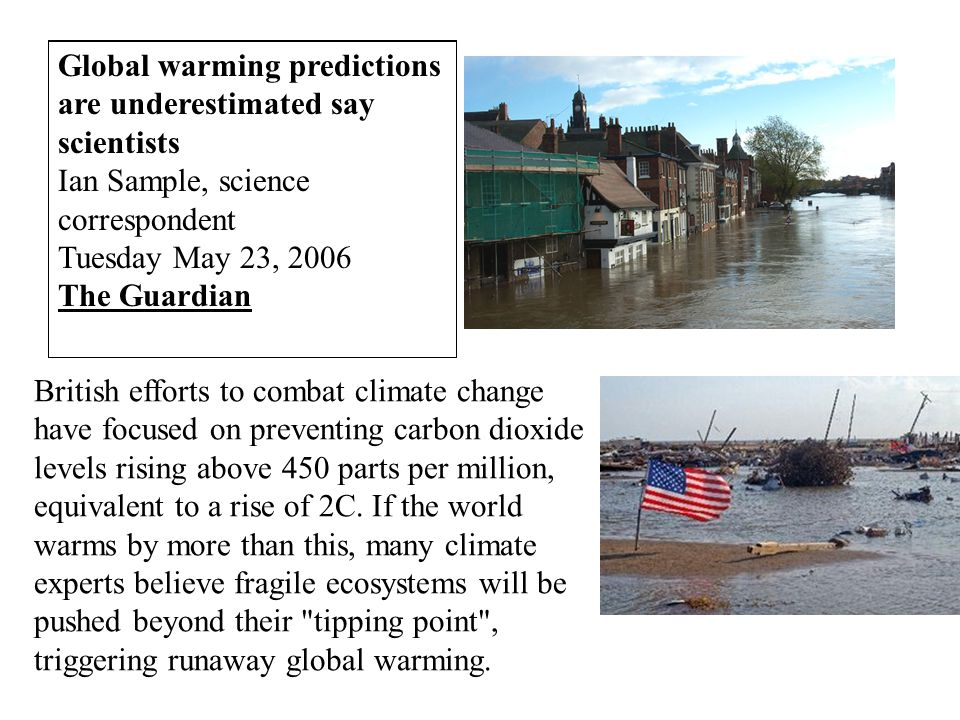 Global warming predictions are underestimated say scientists Ian Sample, science correspondent Tuesday May 23, 2006 The Guardian British efforts to combat climate change have focused on preventing carbon dioxide levels rising above 450 parts per million, equivalent to a rise of 2C.