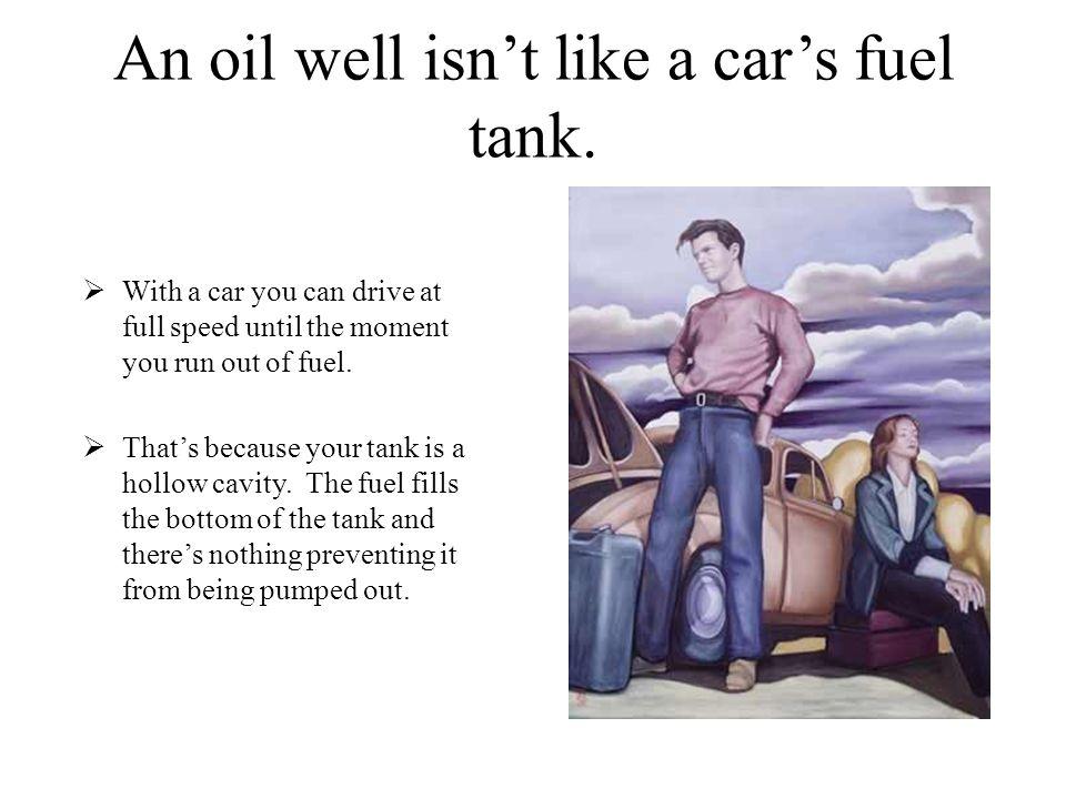 An oil well isn't like a car's fuel tank.
