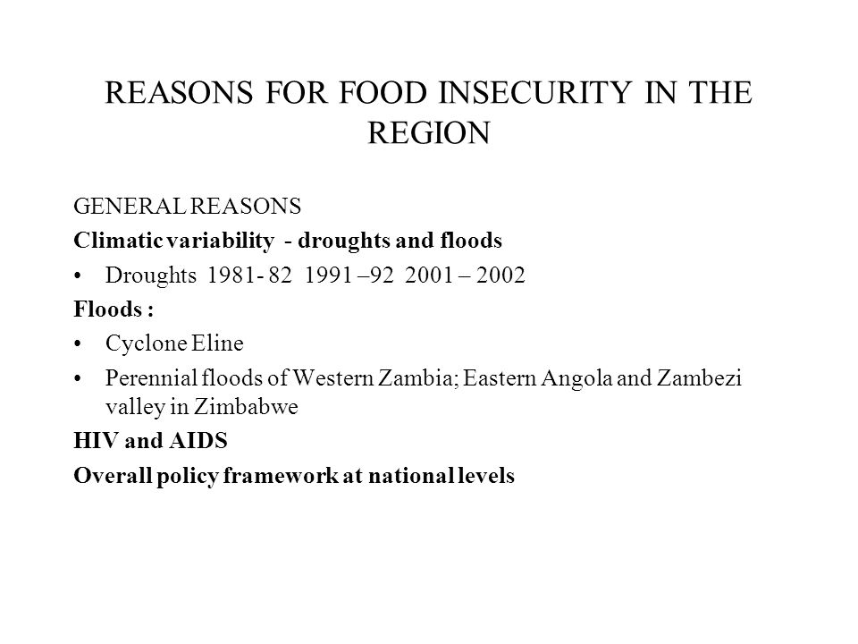 REASONS FOR FOOD INSECURITY IN THE REGION GENERAL REASONS Climatic variability - droughts and floods Droughts 1981- 82 1991 –92 2001 – 2002 Floods : C