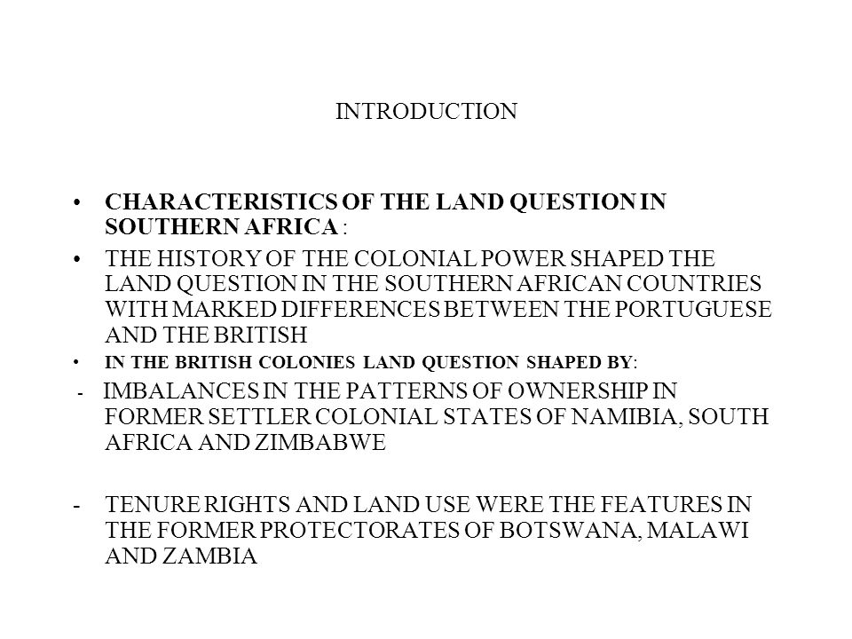 INTRODUCTION CHARACTERISTICS OF THE LAND QUESTION IN SOUTHERN AFRICA : THE HISTORY OF THE COLONIAL POWER SHAPED THE LAND QUESTION IN THE SOUTHERN AFRI