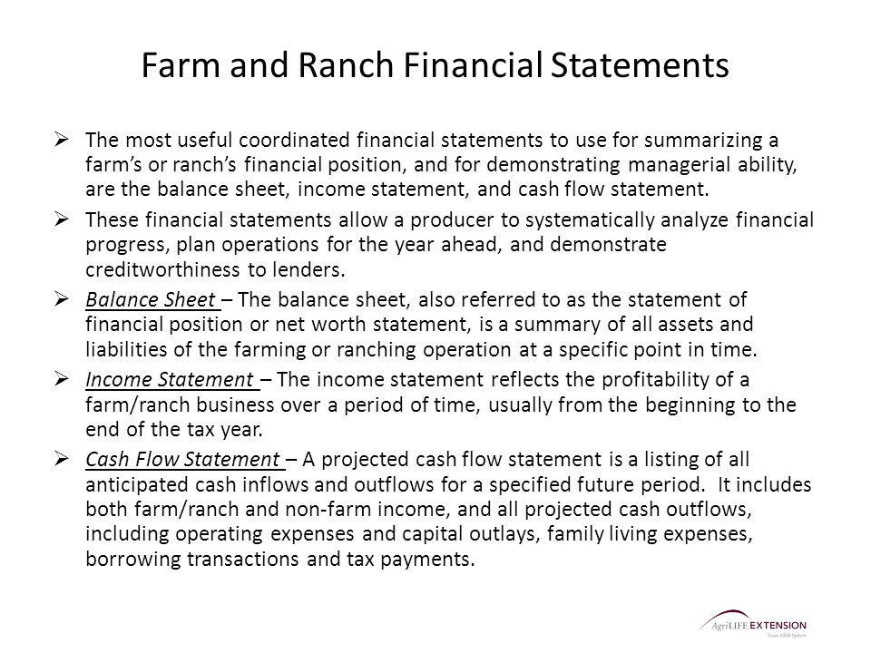 Farm and Ranch Financial Statements  The most useful coordinated financial statements to use for summarizing a farm's or ranch's financial position, and for demonstrating managerial ability, are the balance sheet, income statement, and cash flow statement.