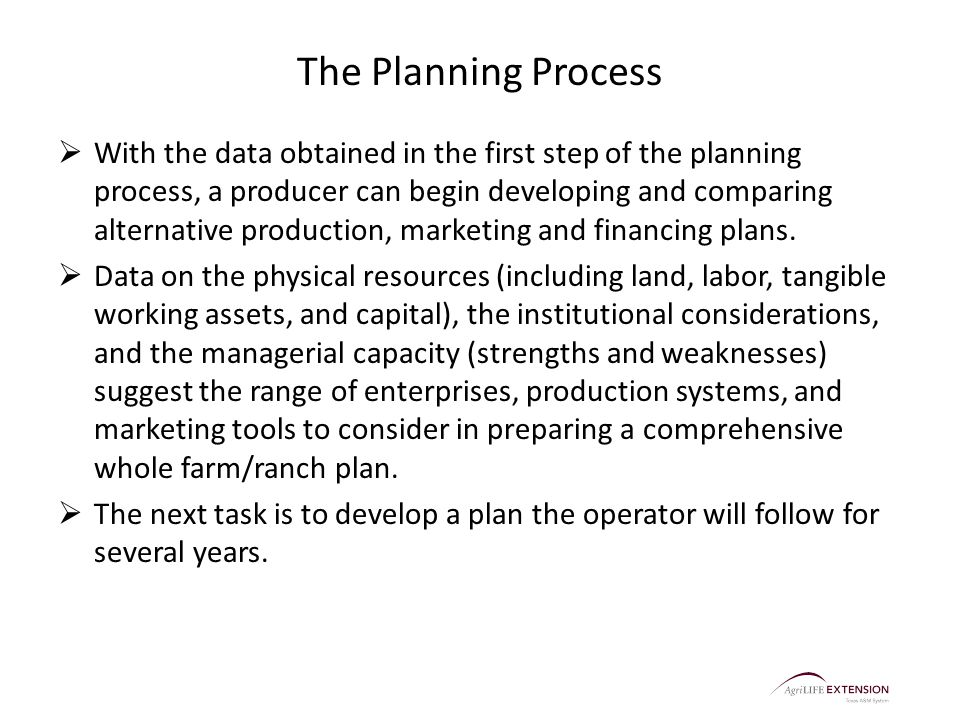 The Planning Process  With the data obtained in the first step of the planning process, a producer can begin developing and comparing alternative production, marketing and financing plans.