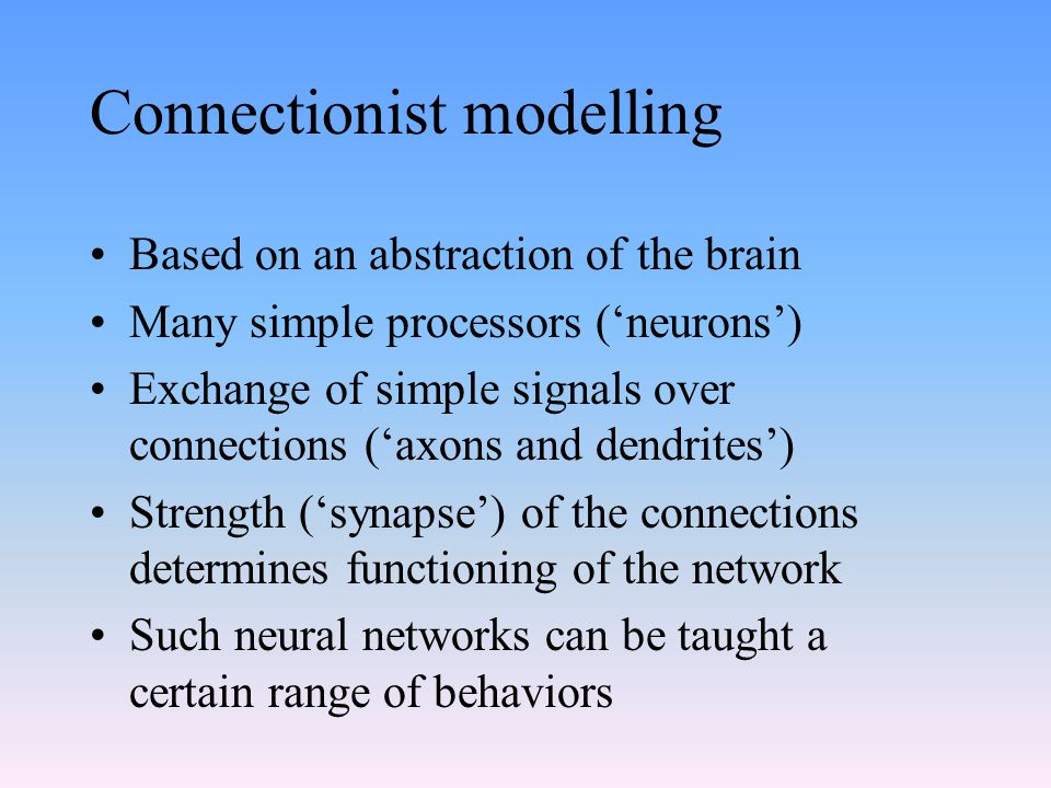 Connectionist modelling Based on an abstraction of the brain Many simple processors ('neurons') Exchange of simple signals over connections ('axons an