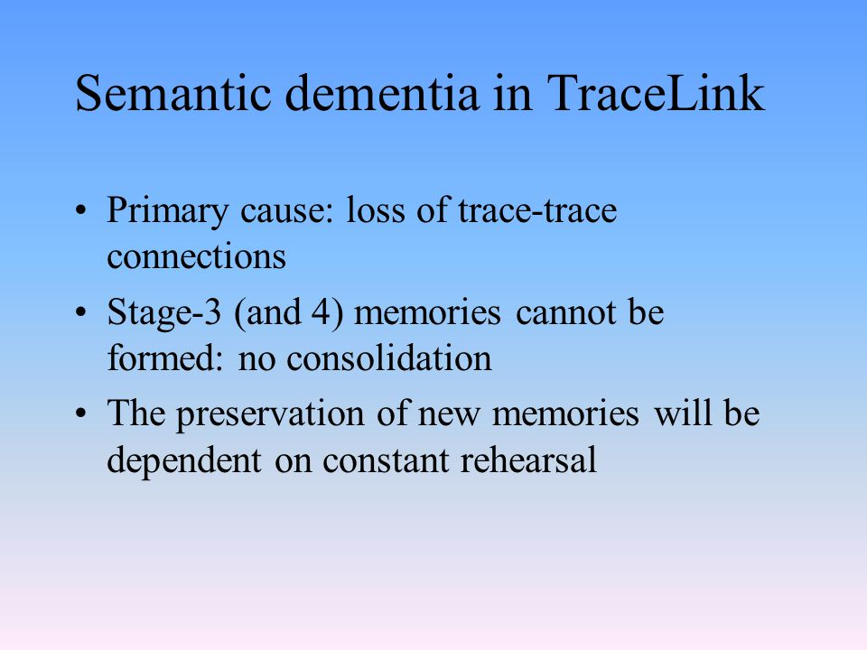 Semantic dementia in TraceLink Primary cause: loss of trace-trace connections Stage-3 (and 4) memories cannot be formed: no consolidation The preserva