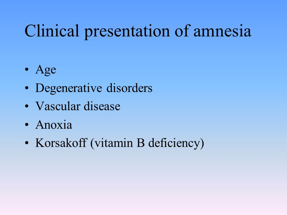 Clinical presentation of amnesia Age Degenerative disorders Vascular disease Anoxia Korsakoff (vitamin B deficiency)