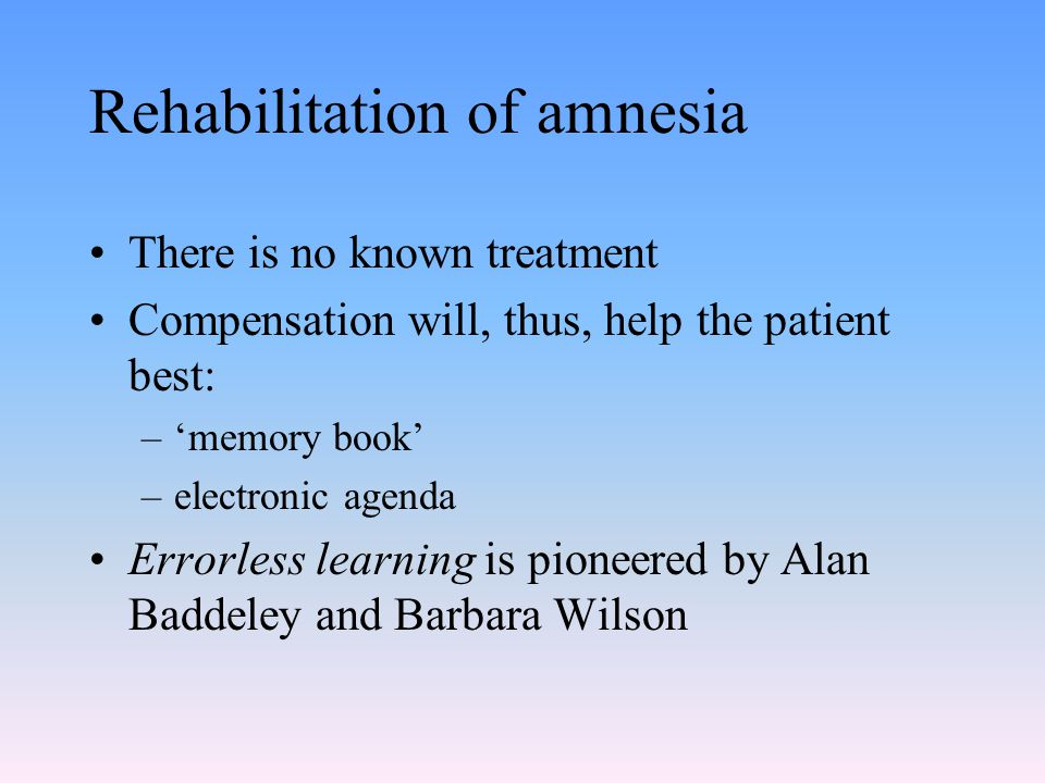 Rehabilitation of amnesia There is no known treatment Compensation will, thus, help the patient best: –'memory book' –electronic agenda Errorless lear