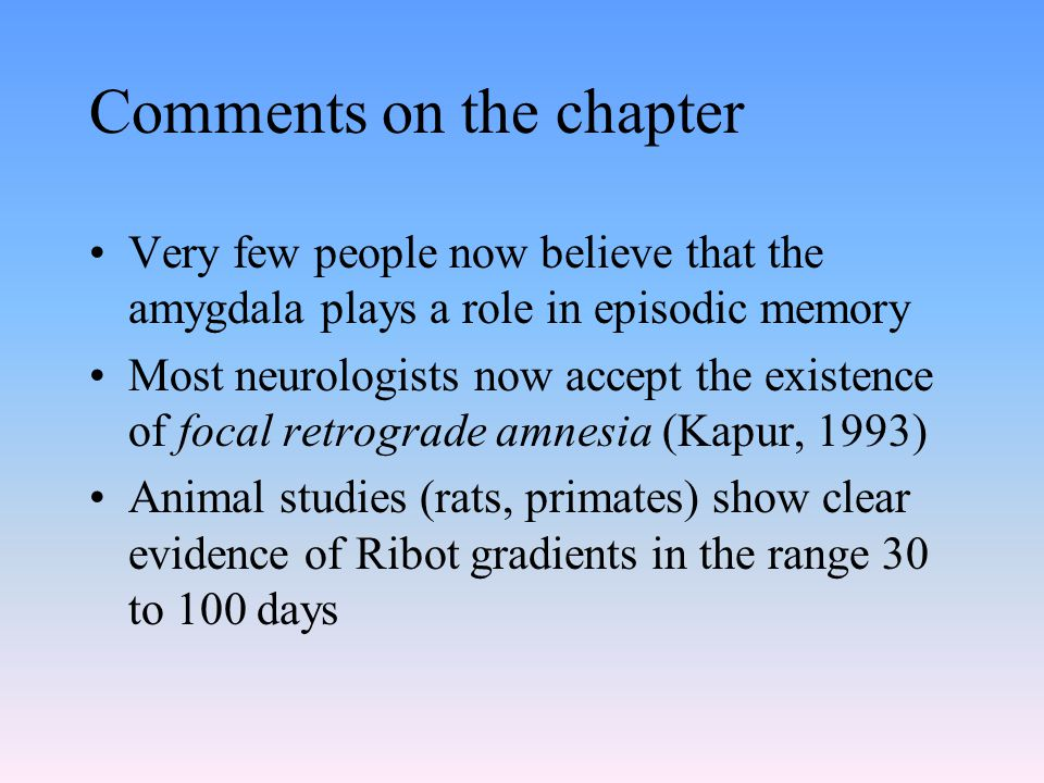 Comments on the chapter Very few people now believe that the amygdala plays a role in episodic memory Most neurologists now accept the existence of fo