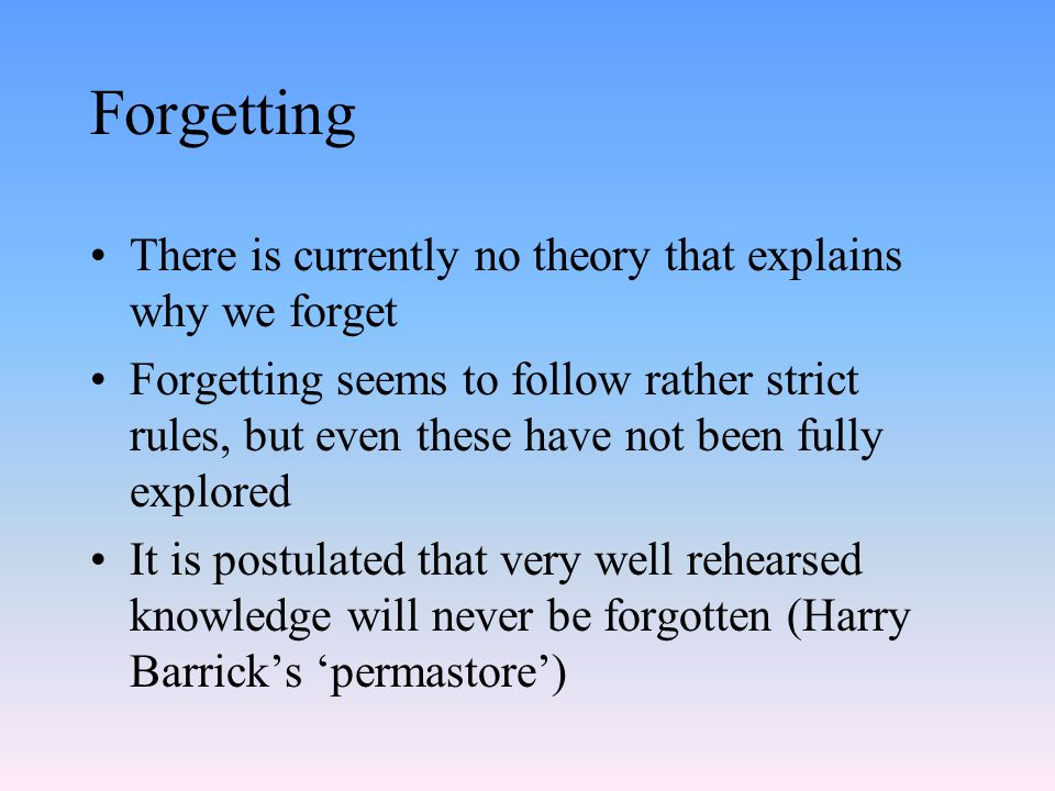 Forgetting There is currently no theory that explains why we forget Forgetting seems to follow rather strict rules, but even these have not been fully