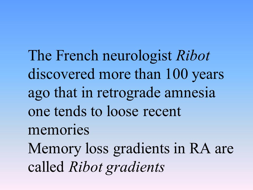The French neurologist Ribot discovered more than 100 years ago that in retrograde amnesia one tends to loose recent memories Memory loss gradients in