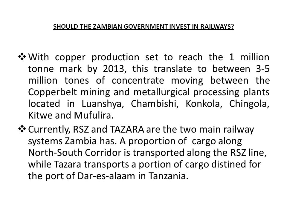 SHOULD THE ZAMBIAN GOVERNMENT INVEST IN RAILWAYS?  With copper production set to reach the 1 million tonne mark by 2013, this translate to between 3-