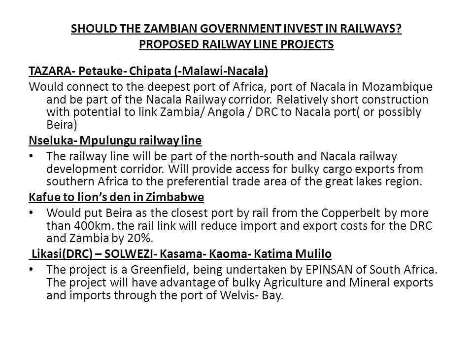 SHOULD THE ZAMBIAN GOVERNMENT INVEST IN RAILWAYS? PROPOSED RAILWAY LINE PROJECTS TAZARA- Petauke- Chipata (-Malawi-Nacala) Would connect to the deepes