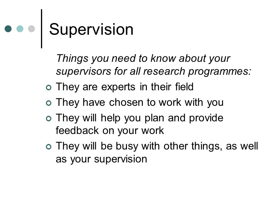 Supervision Things you need to know about your supervisors for all research programmes: They are experts in their field They have chosen to work with you They will help you plan and provide feedback on your work They will be busy with other things, as well as your supervision