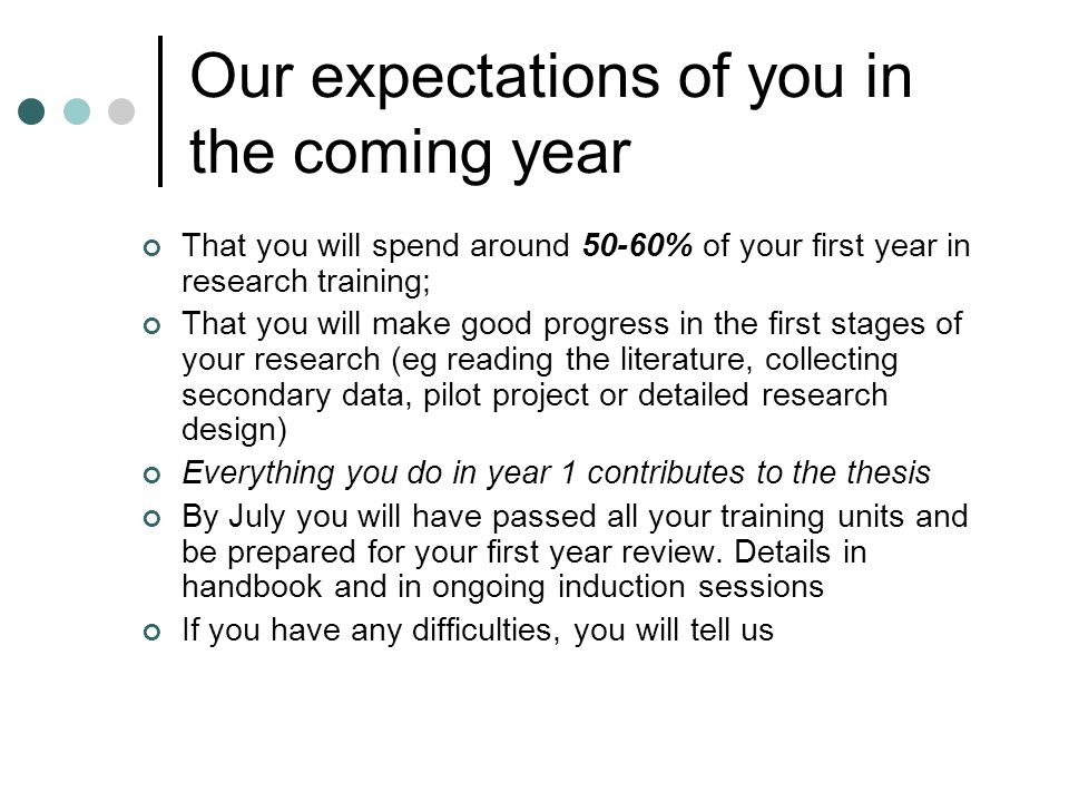 Our expectations of you in the coming year That you will spend around 50-60% of your first year in research training; That you will make good progress in the first stages of your research (eg reading the literature, collecting secondary data, pilot project or detailed research design) Everything you do in year 1 contributes to the thesis By July you will have passed all your training units and be prepared for your first year review.