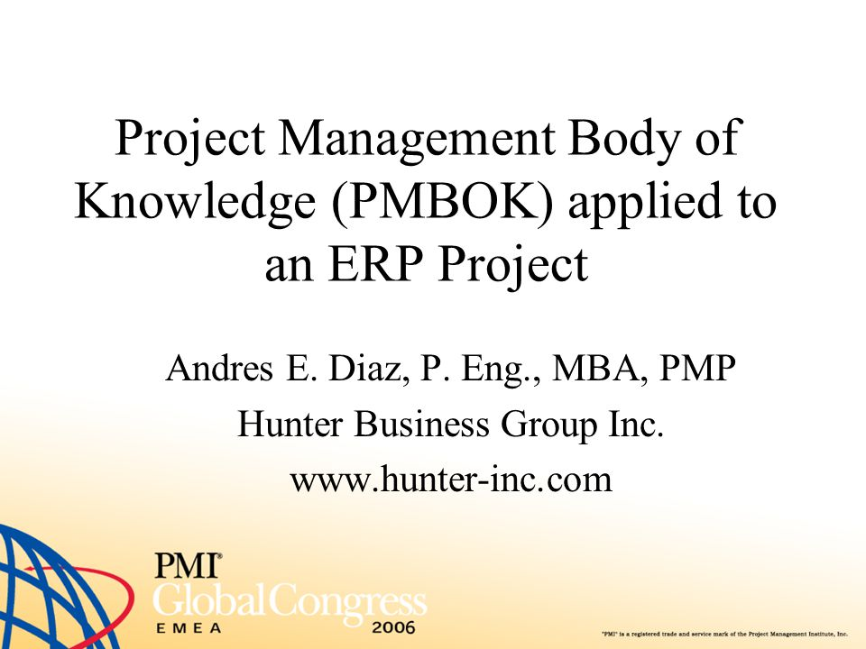 Project Management Body of Knowledge (PMBOK) applied to an ERP Project Andres E. Diaz, P. Eng., MBA, PMP Hunter Business Group Inc. www.hunter-inc.com