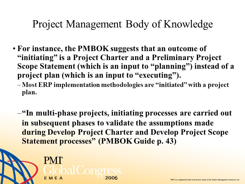 """Project Management Body of Knowledge For instance, the PMBOK suggests that an outcome of """"initiating"""" is a Project Charter and a Preliminary Project S"""